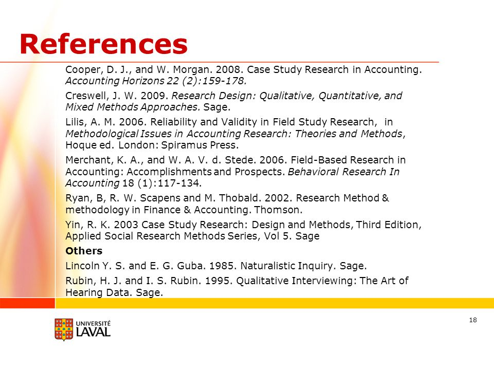 References Cooper, D. J., and W. Morgan. 2008. Case Study Research in Accounting. Accounting Horizons 22 (2):159-178. Creswell, J. W. 2009. Research D