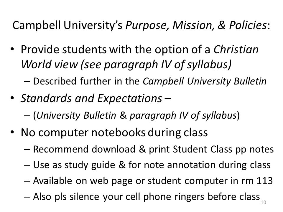 Campbell University's Purpose, Mission, & Policies: Provide students with the option of a Christian World view (see paragraph IV of syllabus) – Described further in the Campbell University Bulletin Standards and Expectations – – (University Bulletin & paragraph IV of syllabus) No computer notebooks during class – Recommend download & print Student Class pp notes – Use as study guide & for note annotation during class – Available on web page or student computer in rm 113 – Also pls silence your cell phone ringers before class 10