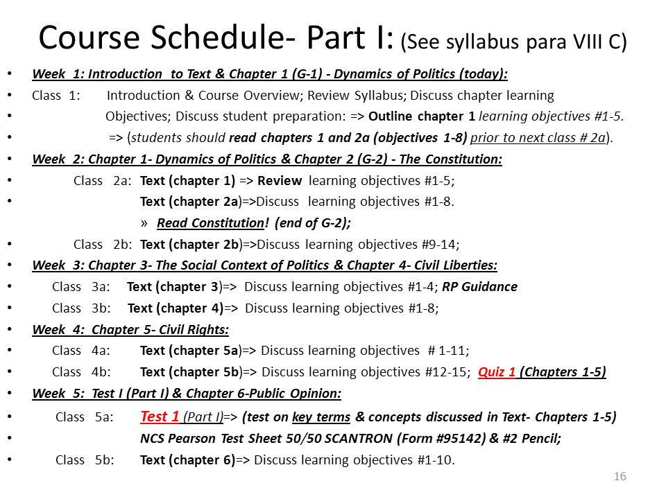 Course Schedule- Part I: (See syllabus para VIII C) Week 1: Introduction to Text & Chapter 1 (G-1) - Dynamics of Politics (today): Class 1: Introduction & Course Overview; Review Syllabus; Discuss chapter learning Objectives; Discuss student preparation: => Outline chapter 1 learning objectives #1-5.