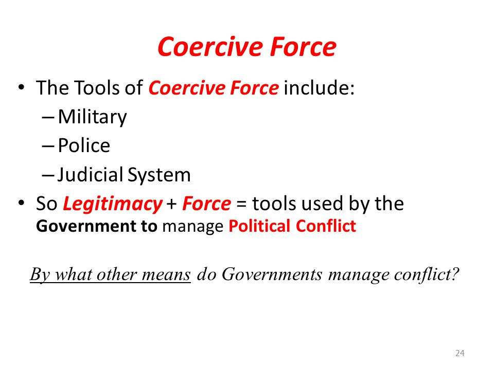 Coercive Force The Tools of Coercive Force include: – Military – Police – Judicial System So Legitimacy + Force = tools used by the Government to manage Political Conflict 24 By what other means do Governments manage conflict