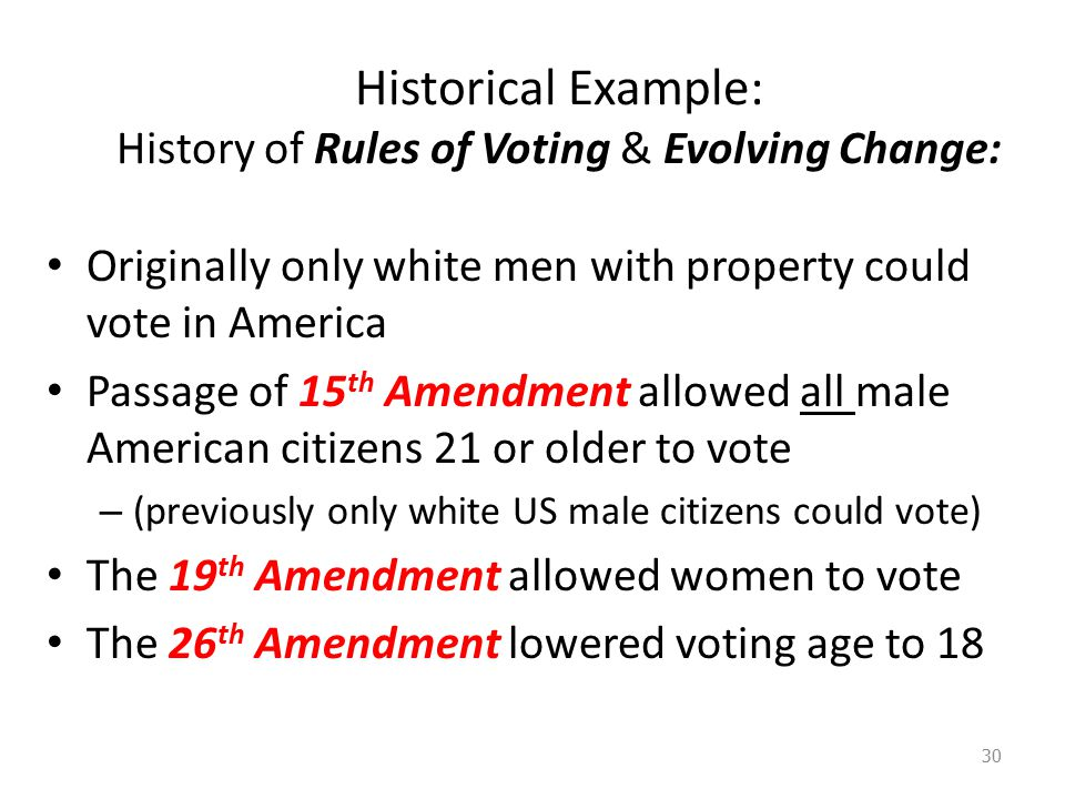 Historical Example: History of Rules of Voting & Evolving Change: Originally only white men with property could vote in America Passage of 15 th Amendment allowed all male American citizens 21 or older to vote – (previously only white US male citizens could vote) The 19 th Amendment allowed women to vote The 26 th Amendment lowered voting age to 18 30