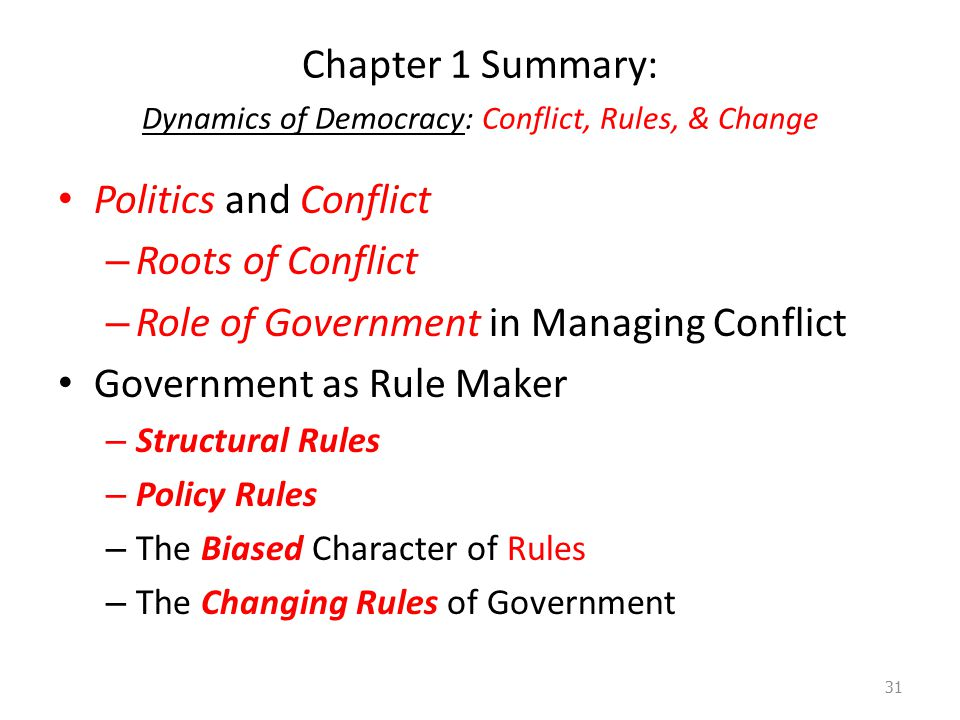Chapter 1 Summary: Dynamics of Democracy: Conflict, Rules, & Change Politics and Conflict – Roots of Conflict – Role of Government in Managing Conflict Government as Rule Maker – Structural Rules – Policy Rules – The Biased Character of Rules – The Changing Rules of Government 31