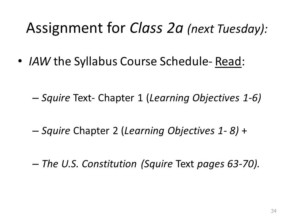 Assignment for Class 2a (next Tuesday): IAW the Syllabus Course Schedule- Read: – Squire Text- Chapter 1 (Learning Objectives 1-6) – Squire Chapter 2 (Learning Objectives 1- 8) + – The U.S.