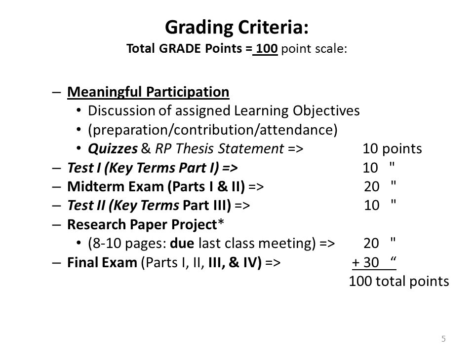 Grading Criteria: Total GRADE Points = 100 point scale: – Meaningful Participation Discussion of assigned Learning Objectives (preparation/contribution/attendance) Quizzes & RP Thesis Statement => 10 points – Test I (Key Terms Part I) => 10 – Midterm Exam (Parts I & II) => 20 – Test II (Key Terms Part III) => 10 – Research Paper Project* (8-10 pages: due last class meeting) => 20 – Final Exam (Parts I, II, III, & IV) => + 30 100 total points 5