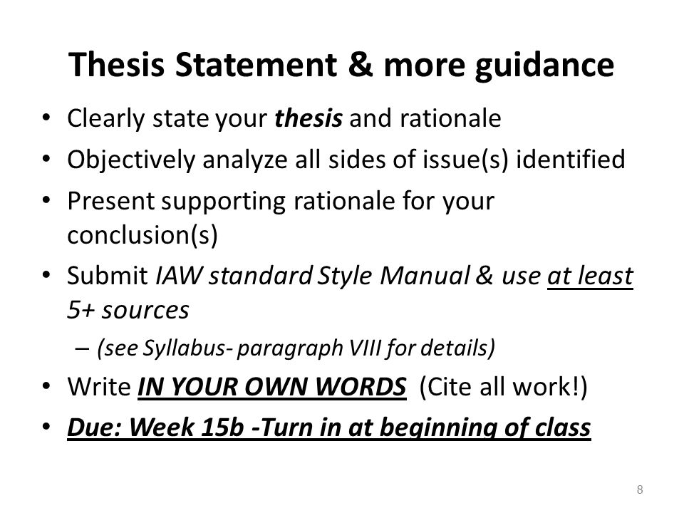 Thesis Statement & more guidance Clearly state your thesis and rationale Objectively analyze all sides of issue(s) identified Present supporting rationale for your conclusion(s) Submit IAW standard Style Manual & use at least 5+ sources – (see Syllabus- paragraph VIII for details) Write IN YOUR OWN WORDS (Cite all work!) Due: Week 15b -Turn in at beginning of class 8