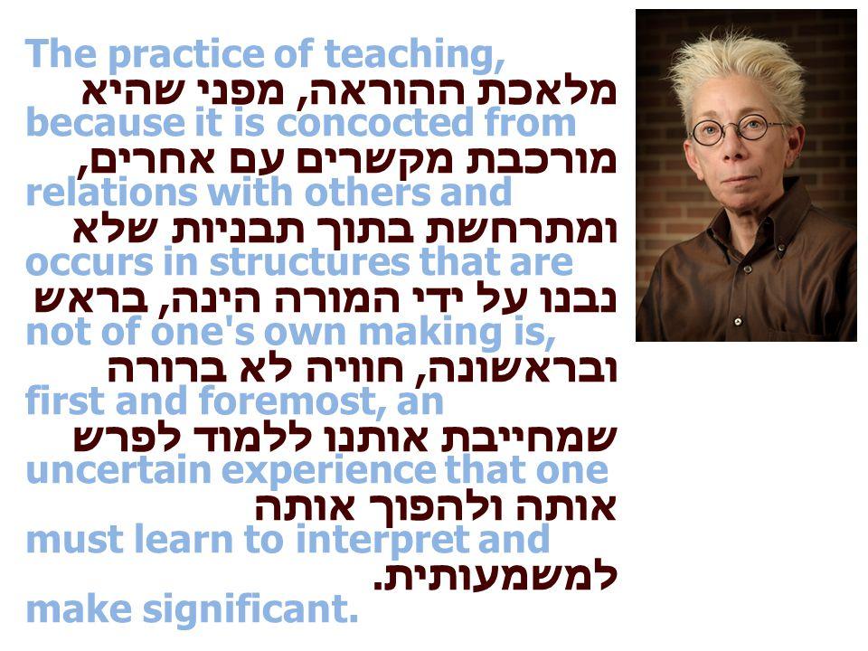 מלאכת ההוראה, מפני שהיא מורכבת מקשרים עם אחרים, ומתרחשת בתוך תבניות שלא נבנו על ידי המורה הינה, בראש ובראשונה, חוויה לא ברורה שמחייבת אותנו ללמוד לפרש