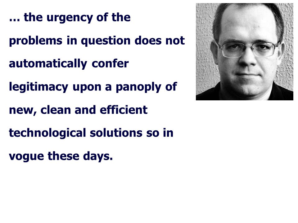 … the urgency of the problems in question does not automatically confer legitimacy upon a panoply of new, clean and efficient technological solutions so in vogue these days.