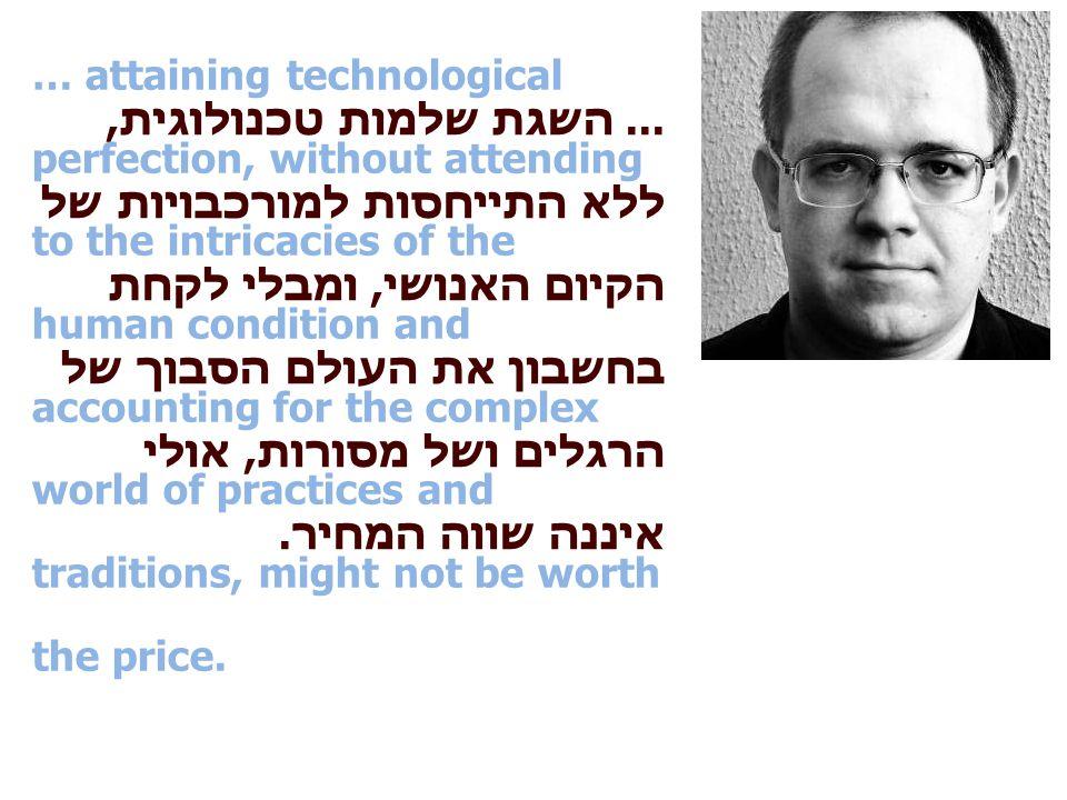 ... השגת שלמות טכנולוגית, ללא התייחסות למורכבויות של הקיום האנושי, ומבלי לקחת בחשבון את העולם הסבוך של הרגלים ושל מסורות, אולי איננה שווה המחיר.
