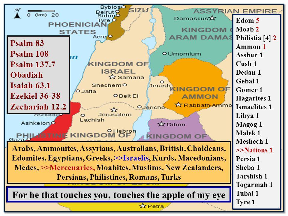 Psalm 83 Psalm 108 Psalm 137.7 Obadiah Isaiah 63.1 Ezekiel 36-38 Zechariah 12.2 Edom 5 Moab 2 Philistia [4] 2 Ammon 1 Asshur 1 Cush 1 Dedan 1 Gebal 1 Gomer 1 Hagarites 1 Ismaelites 1 Libya 1 Magog 1 Malek 1 Meshech 1 >>Nations 1 Persia 1 Sheba 1 Tarshish 1 Togarmah 1 Tubal 1 Tyre 1 For he that touches you, touches the apple of my eye Arabs, Ammonites, Assyrians, Australians, British, Chaldeans, Edomites, Egyptians, Greeks, >>Israelis, Kurds, Macedonians, Medes, >>Mercenaries, Moabites, Muslims, New Zealanders, Persians, Philistines, Romans, Turks