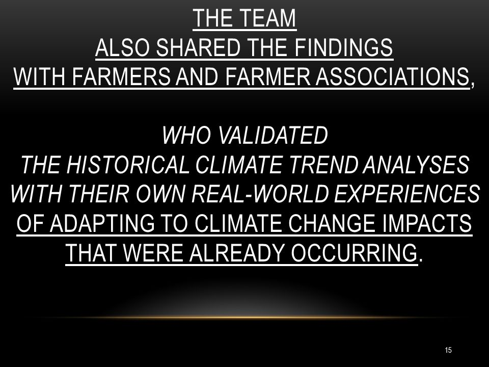 THE TEAM ALSO SHARED THE FINDINGS WITH FARMERS AND FARMER ASSOCIATIONS, WHO VALIDATED THE HISTORICAL CLIMATE TREND ANALYSES WITH THEIR OWN REAL-WORLD EXPERIENCES OF ADAPTING TO CLIMATE CHANGE IMPACTS THAT WERE ALREADY OCCURRING.