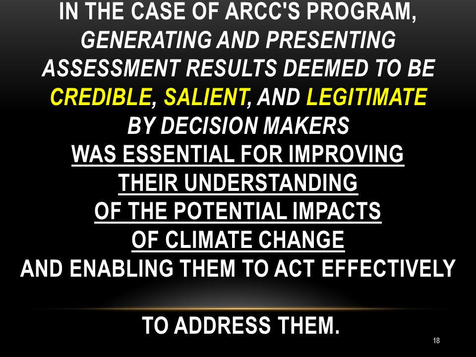 IN THE CASE OF ARCC S PROGRAM, GENERATING AND PRESENTING ASSESSMENT RESULTS DEEMED TO BE CREDIBLE, SALIENT, AND LEGITIMATE BY DECISION MAKERS WAS ESSENTIAL FOR IMPROVING THEIR UNDERSTANDING OF THE POTENTIAL IMPACTS OF CLIMATE CHANGE AND ENABLING THEM TO ACT EFFECTIVELY TO ADDRESS THEM.