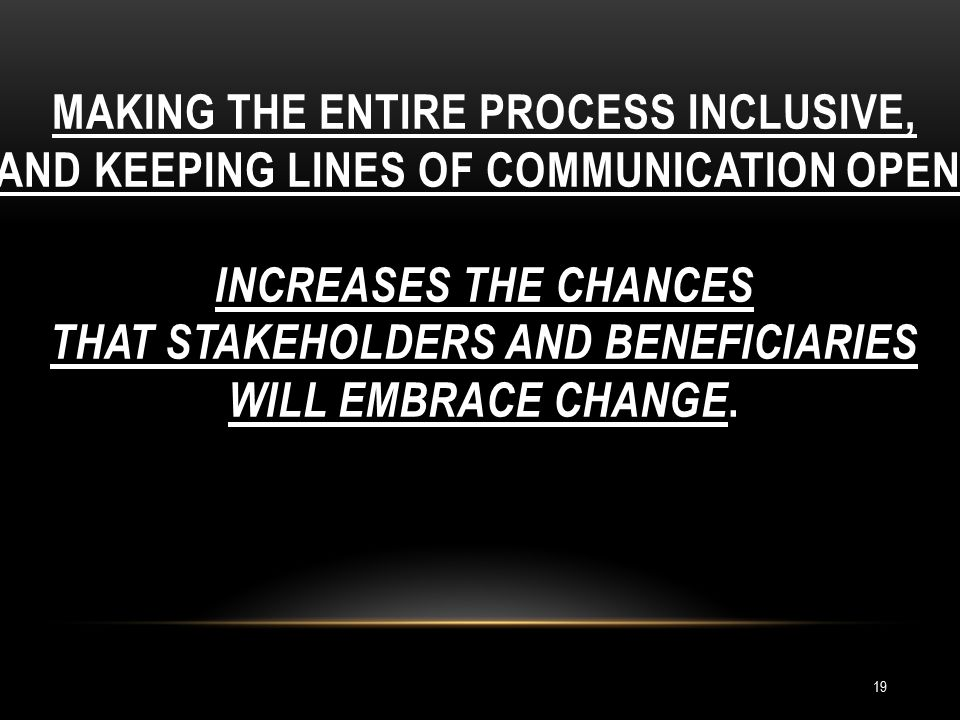 MAKING THE ENTIRE PROCESS INCLUSIVE, AND KEEPING LINES OF COMMUNICATION OPEN, INCREASES THE CHANCES THAT STAKEHOLDERS AND BENEFICIARIES WILL EMBRACE CHANGE.