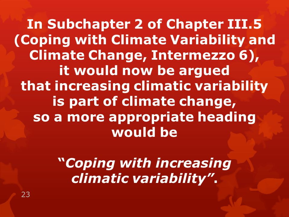 In Subchapter 2 of Chapter III.5 (Coping with Climate Variability and Climate Change, Intermezzo 6), it would now be argued that increasing climatic variability is part of climate change, so a more appropriate heading would be Coping with increasing climatic variability .