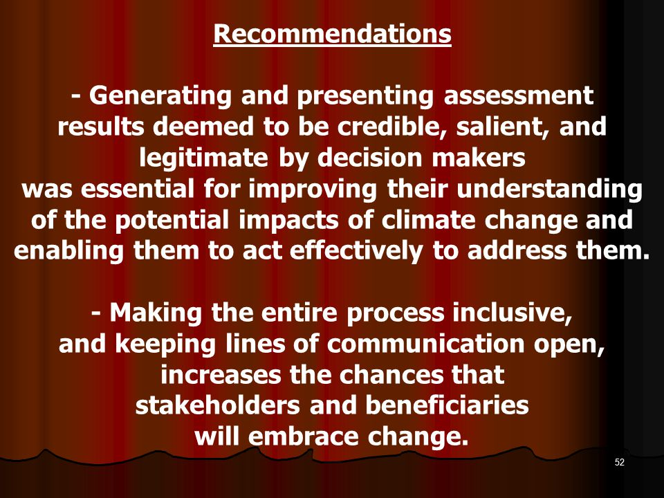 Recommendations - Generating and presenting assessment results deemed to be credible, salient, and legitimate by decision makers was essential for improving their understanding of the potential impacts of climate change and enabling them to act effectively to address them.