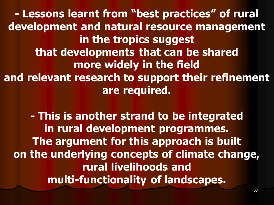 - Lessons learnt from best practices of rural development and natural resource management in the tropics suggest that developments that can be shared more widely in the field and relevant research to support their refinement are required.