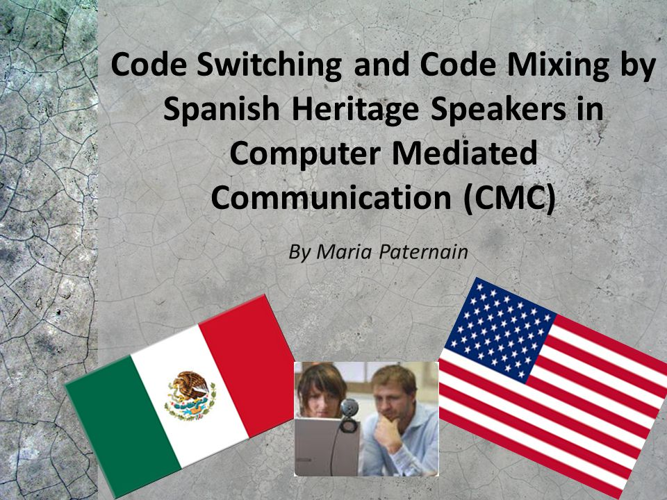Code Switching and Code Mixing by Spanish Heritage Speakers in Computer Mediated Communication (CMC) By Maria Paternain