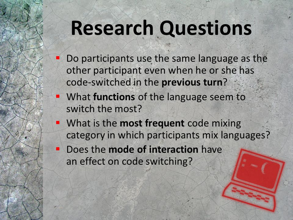 Research Questions  Do participants use the same language as the other participant even when he or she has code-switched in the previous turn?  What