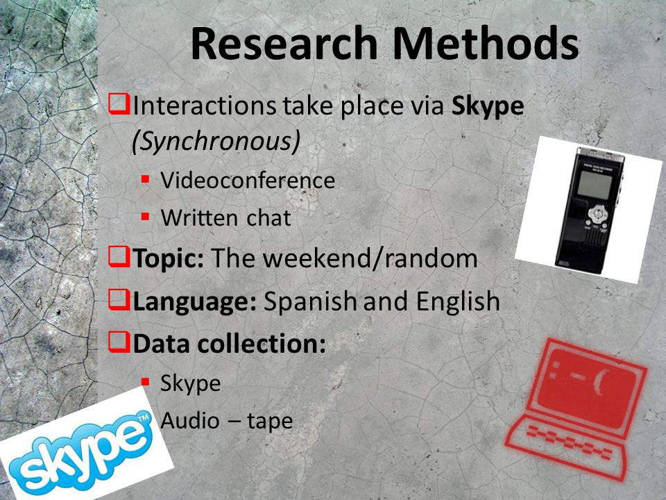 Research Methods  Interactions take place via Skype (Synchronous)  Videoconference  Written chat  Topic: The weekend/random  Language: Spanish an