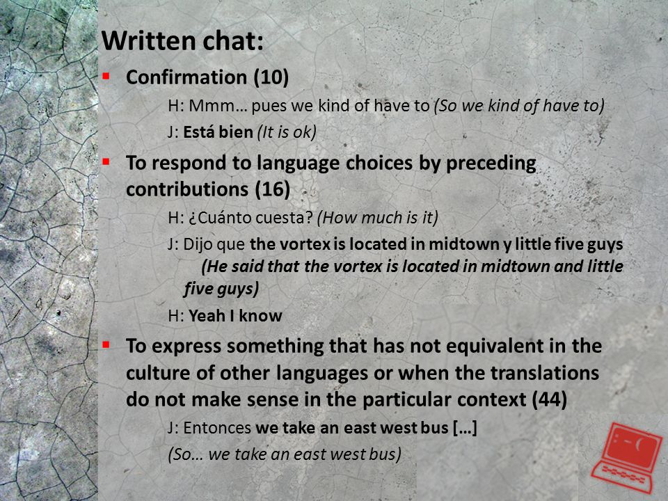 Written chat:  Confirmation (10) H: Mmm… pues we kind of have to (So we kind of have to) J: Está bien (It is ok)  To respond to language choices by preceding contributions (16) H: ¿Cuánto cuesta.