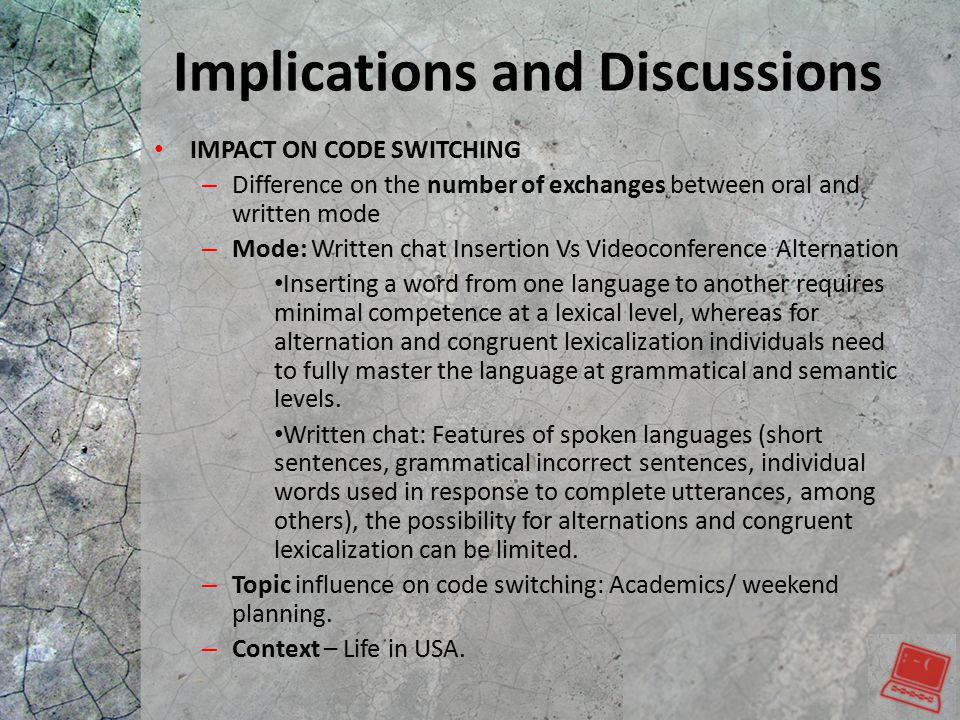 Implications and Discussions IMPACT ON CODE SWITCHING – Difference on the number of exchanges between oral and written mode – Mode: Written chat Insertion Vs Videoconference Alternation Inserting a word from one language to another requires minimal competence at a lexical level, whereas for alternation and congruent lexicalization individuals need to fully master the language at grammatical and semantic levels.