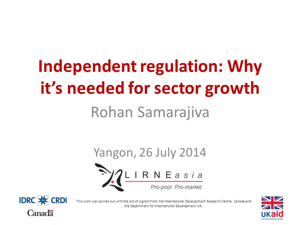 Independent regulation: Why it's needed for sector growth Rohan Samarajiva Yangon, 26 July 2014 This work was carried out with the aid of a grant from the International Development Research Centre, Canada and the Department for International Development UK..