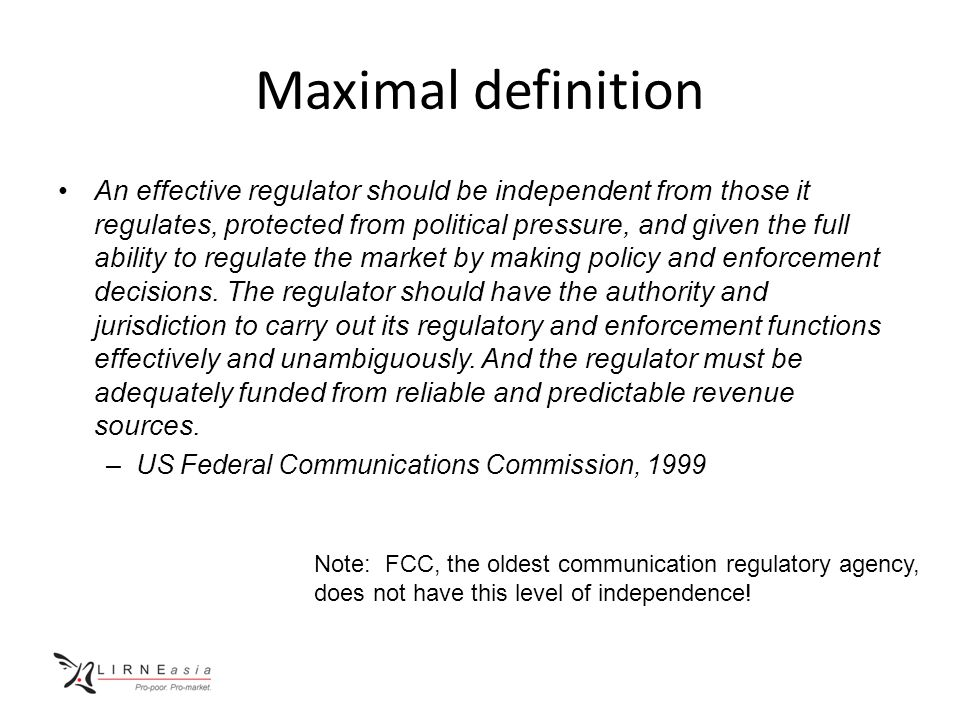 Maximal definition An effective regulator should be independent from those it regulates, protected from political pressure, and given the full ability to regulate the market by making policy and enforcement decisions.