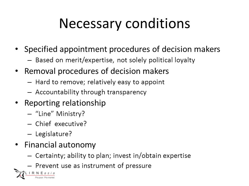 Necessary conditions Specified appointment procedures of decision makers – Based on merit/expertise, not solely political loyalty Removal procedures of decision makers – Hard to remove; relatively easy to appoint – Accountability through transparency Reporting relationship – Line Ministry.