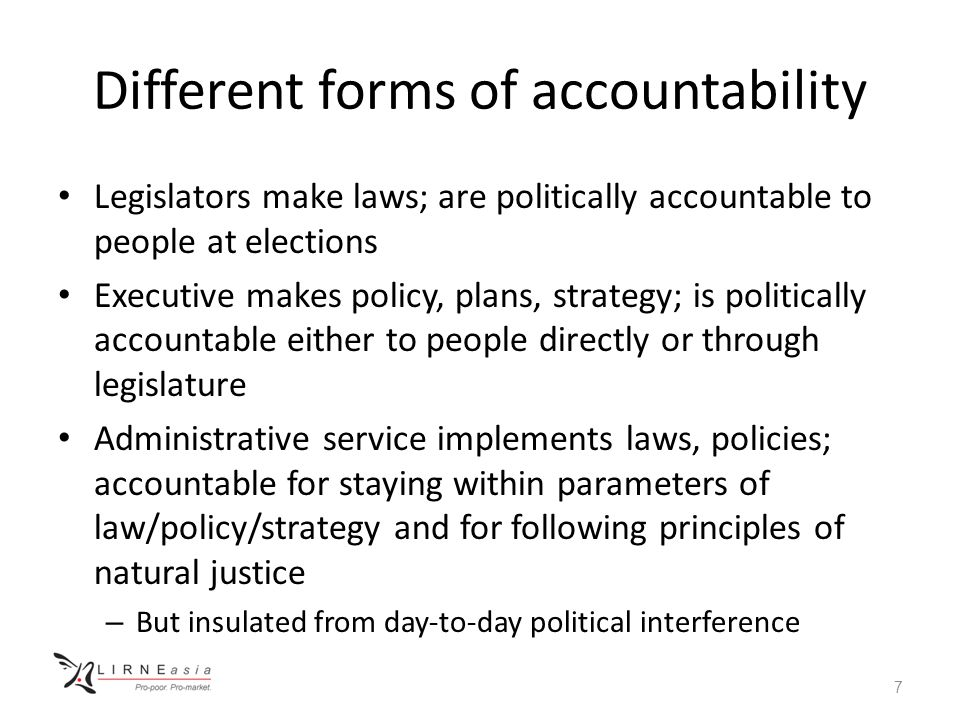 Different forms of accountability Legislators make laws; are politically accountable to people at elections Executive makes policy, plans, strategy; is politically accountable either to people directly or through legislature Administrative service implements laws, policies; accountable for staying within parameters of law/policy/strategy and for following principles of natural justice – But insulated from day-to-day political interference 7
