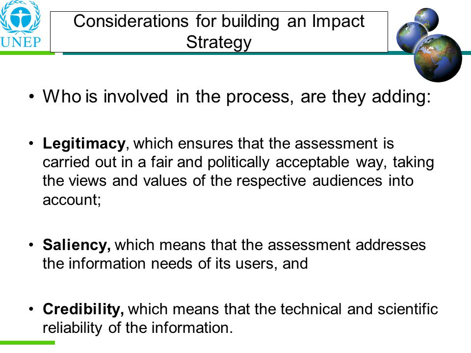 Considerations for building an Impact Strategy Who is involved in the process, are they adding: Legitimacy, which ensures that the assessment is carried out in a fair and politically acceptable way, taking the views and values of the respective audiences into account; Saliency, which means that the assessment addresses the information needs of its users, and Credibility, which means that the technical and scientific reliability of the information.