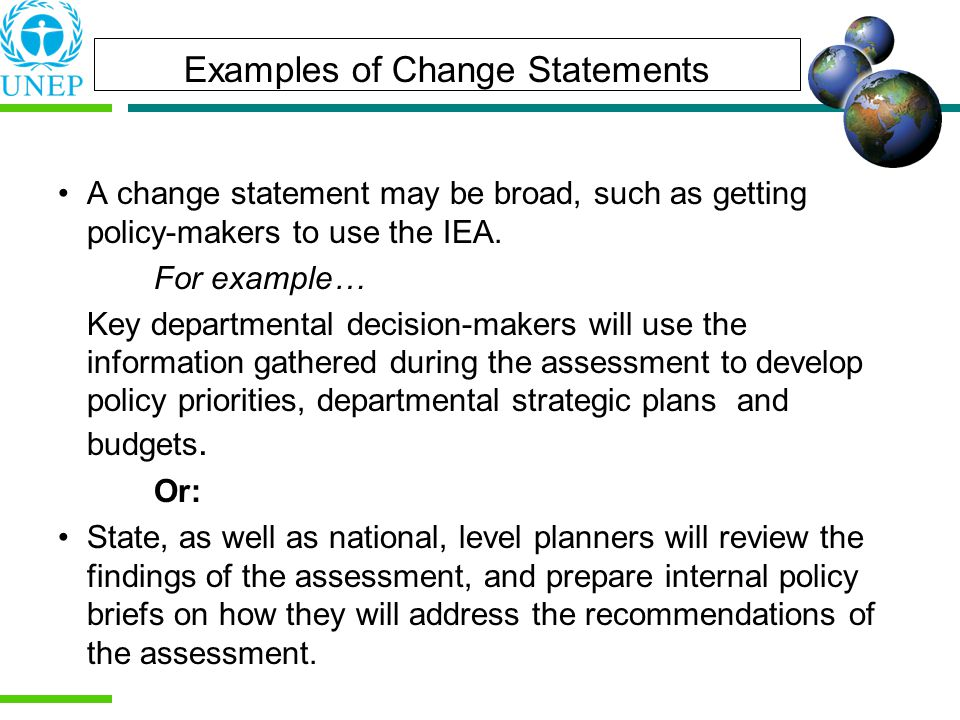 Examples of Change Statements A change statement may be broad, such as getting policy-makers to use the IEA.