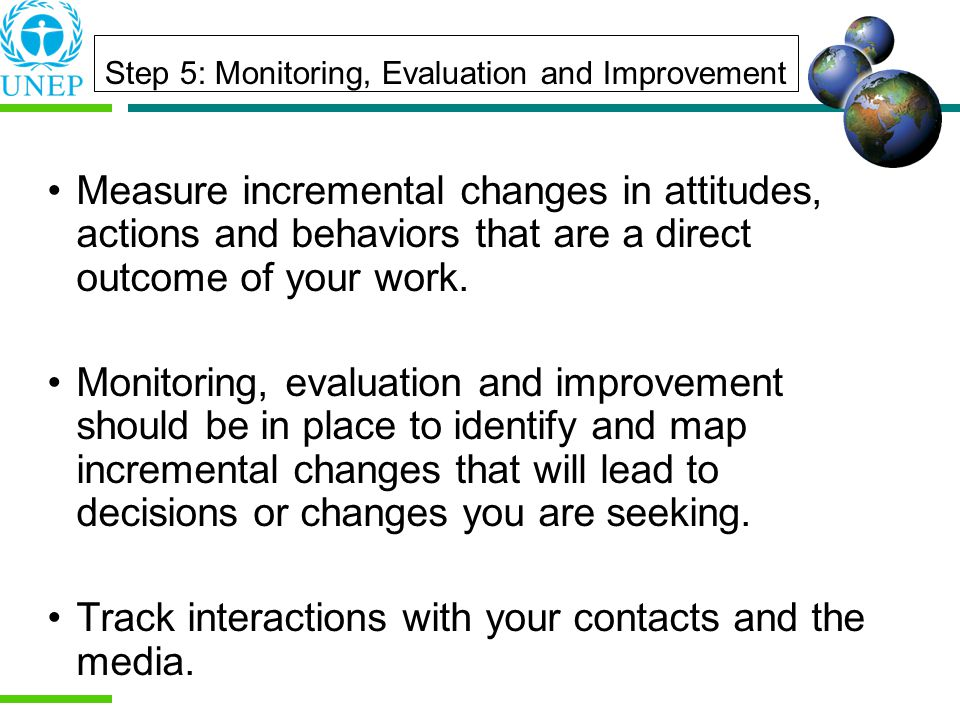 Step 5: Monitoring, Evaluation and Improvement Measure incremental changes in attitudes, actions and behaviors that are a direct outcome of your work.