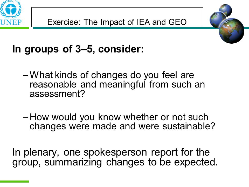 Exercise: The Impact of IEA and GEO In groups of 3–5, consider: –What kinds of changes do you feel are reasonable and meaningful from such an assessment.