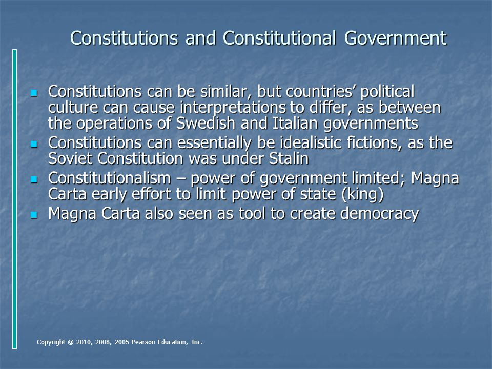 The Purpose of a Constitution (1) States national ideals – US constitution proclaimed goal among others of a more perfect union; USSR proclaimed a developed socialist society by its constitution States national ideals – US constitution proclaimed goal among others of a more perfect union; USSR proclaimed a developed socialist society by its constitution Formalizes government's structure – US constitution establishes 3 branches and their functions; specifies checks and balances among the branches Formalizes government's structure – US constitution establishes 3 branches and their functions; specifies checks and balances among the branches Constitutions outline division of power between central and regional/local governments, especially important for federal systems like the US Constitutions outline division of power between central and regional/local governments, especially important for federal systems like the US Establishes government's legitimacy – a written constitution allows many nations to recognize a state Establishes government's legitimacy – a written constitution allows many nations to recognize a state Copyright @ 2010, 2008, 2005 Pearson Education, Inc.