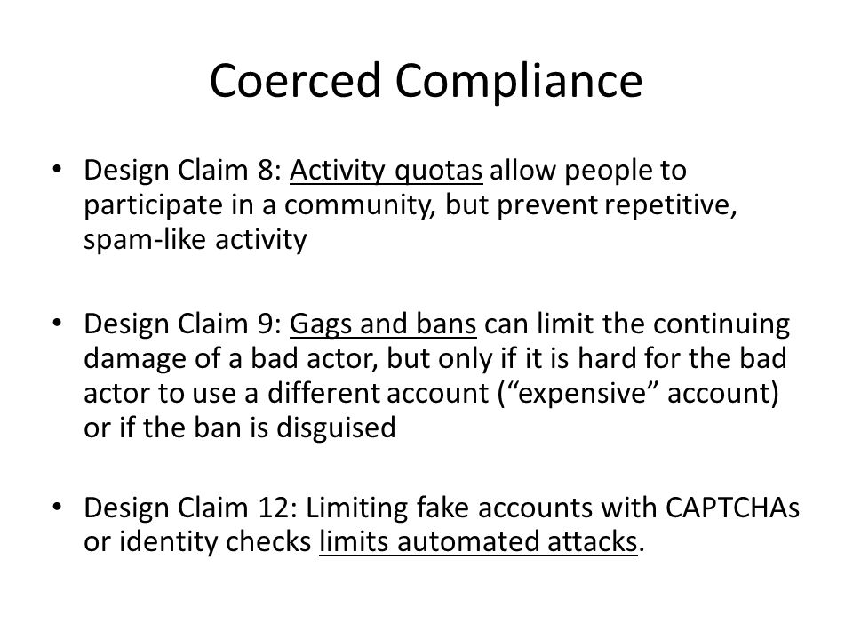 Coerced Compliance Design Claim 8: Activity quotas allow people to participate in a community, but prevent repetitive, spam-like activity Design Claim