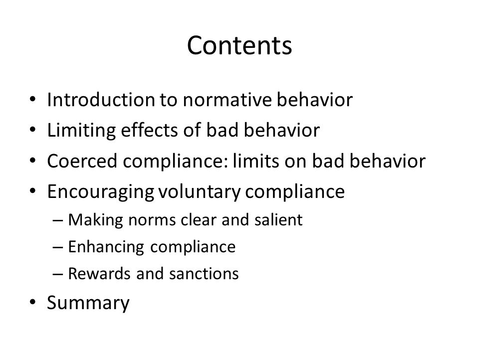 Contents Introduction to normative behavior Limiting effects of bad behavior Coerced compliance: limits on bad behavior Encouraging voluntary compliance – Making norms clear and salient – Enhancing compliance – Rewards and sanctions Summary