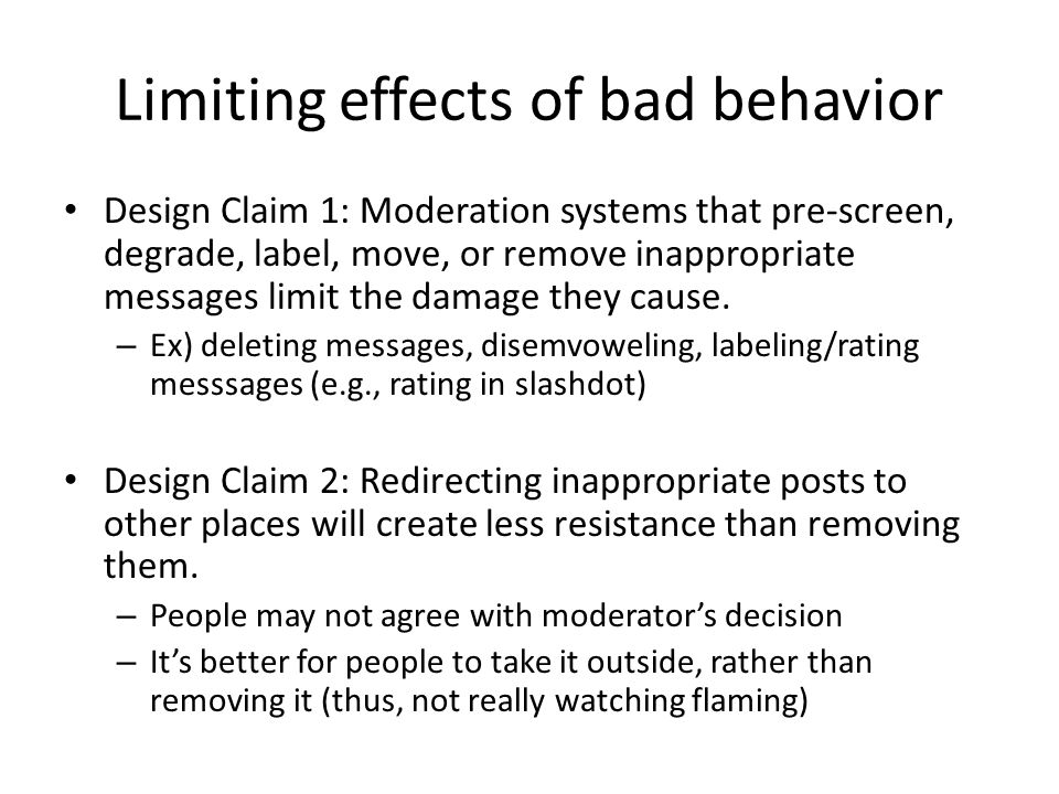 Limiting effects of bad behavior Design Claim 3: Consistently applied moderation criteria, a chance to argue one's case, and appeal procedures increase the legitimacy and thus the effectiveness of moderation decisions.