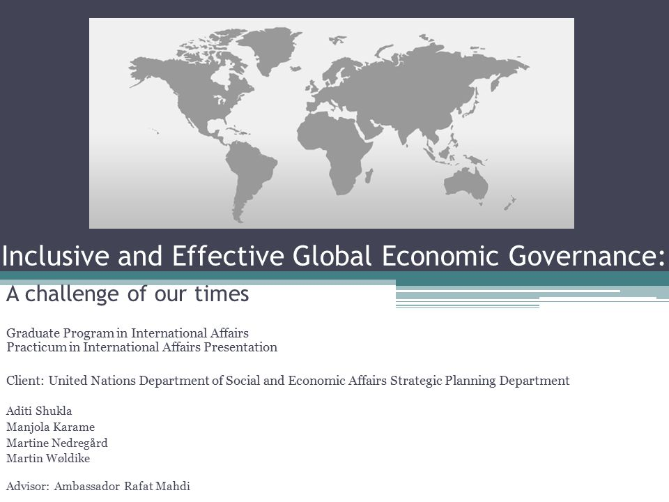 Inclusive and Effective Global Economic Governance: A challenge of our times Graduate Program in International Affairs Practicum in International Affairs Presentation Client: United Nations Department of Social and Economic Affairs Strategic Planning Department Aditi Shukla Manjola Karame Martine Nedregård Martin Wøldike Advisor: Ambassador Rafat Mahdi