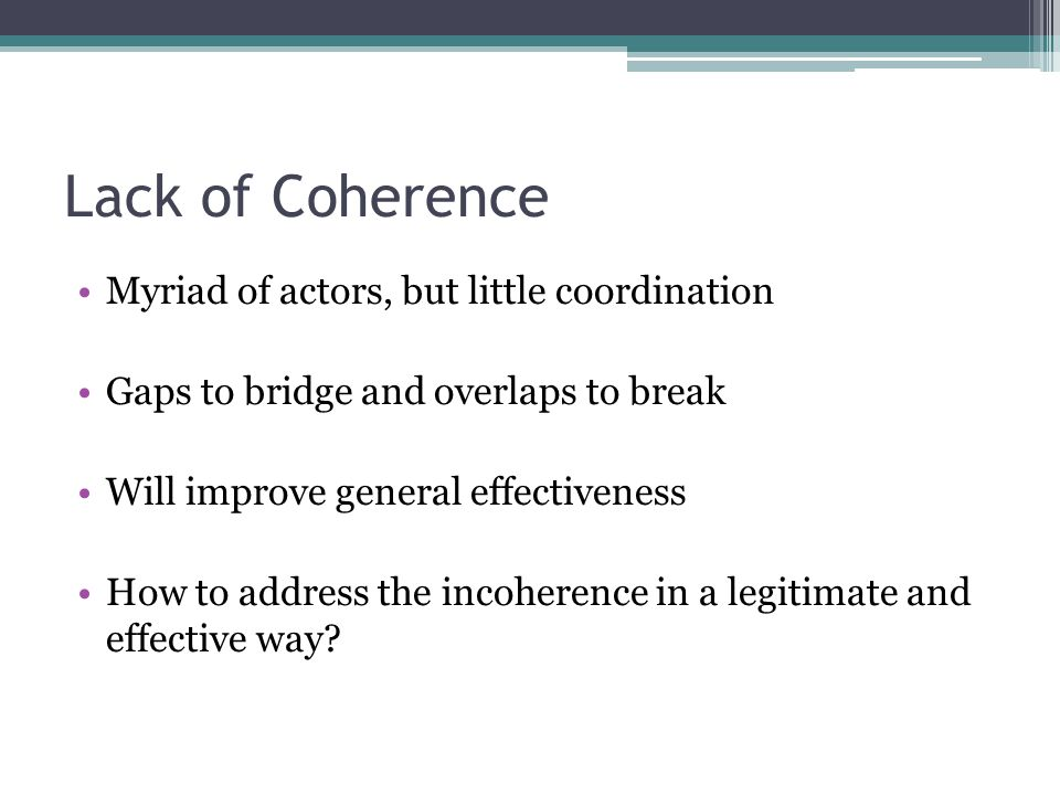 Lack of Coherence Myriad of actors, but little coordination Gaps to bridge and overlaps to break Will improve general effectiveness How to address the incoherence in a legitimate and effective way