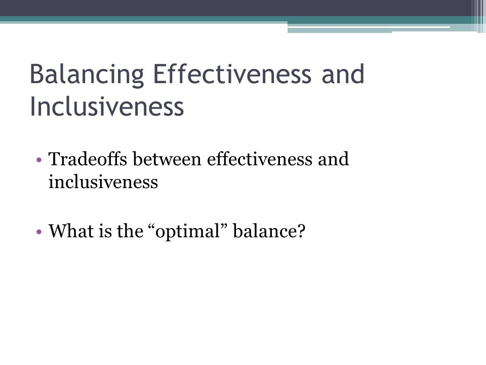 Balancing Effectiveness and Inclusiveness Tradeoffs between effectiveness and inclusiveness What is the optimal balance