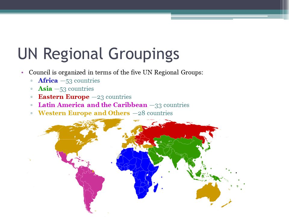 UN Regional Groupings Council is organized in terms of the five UN Regional Groups: ▫Africa —53 countries ▫Asia —53 countries ▫Eastern Europe —23 countries ▫Latin America and the Caribbean —33 countries ▫Western Europe and Others —28 countries