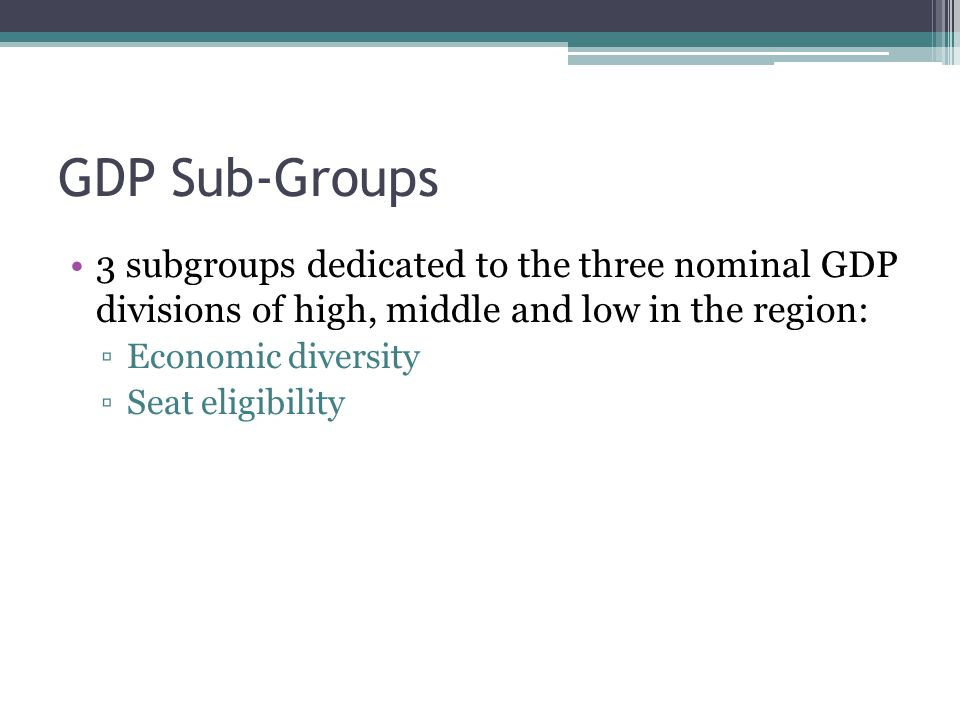 GDP Sub-Groups 3 subgroups dedicated to the three nominal GDP divisions of high, middle and low in the region: ▫Economic diversity ▫Seat eligibility
