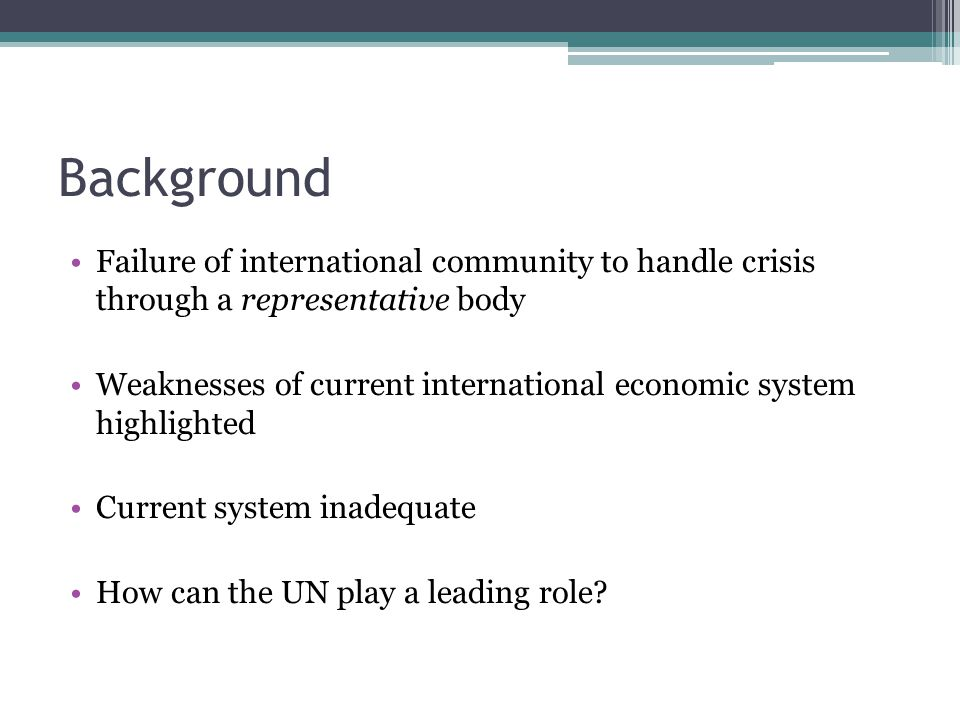 Background Failure of international community to handle crisis through a representative body Weaknesses of current international economic system highlighted Current system inadequate How can the UN play a leading role