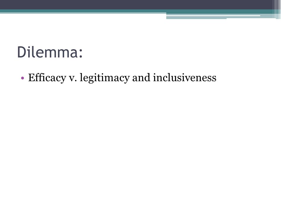 Dilemma: Efficacy v. legitimacy and inclusiveness