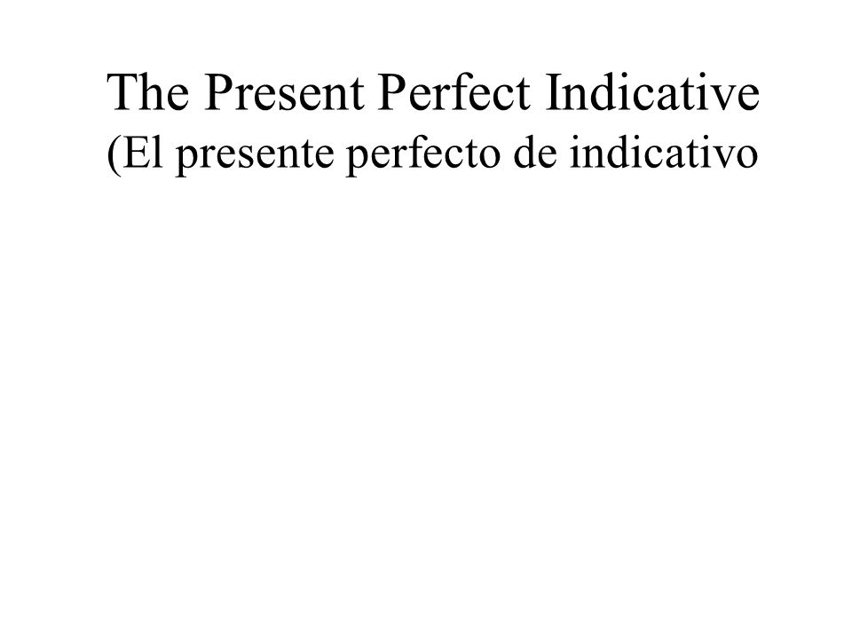 The Present Perfect Indicative (El presente perfecto de indicativo