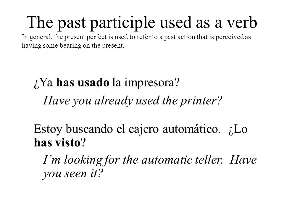 The past participle used as a verb In general, the present perfect is used to refer to a past action that is perceived as having some bearing on the p