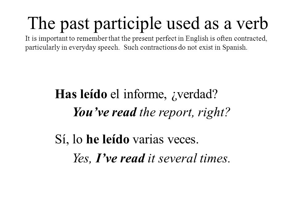 The past participle used as a verb It is important to remember that the present perfect in English is often contracted, particularly in everyday speec