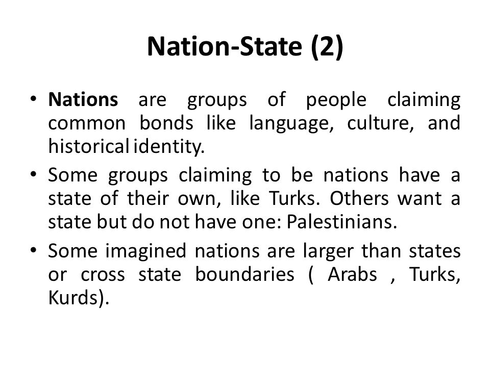 Nation-State (2) Nations are groups of people claiming common bonds like language, culture, and historical identity. Some groups claiming to be nation