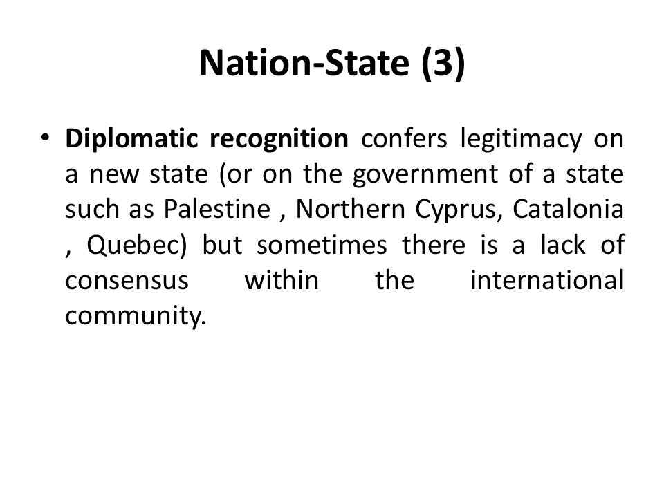Nation-State (3) Diplomatic recognition confers legitimacy on a new state (or on the government of a state such as Palestine, Northern Cyprus, Catalon