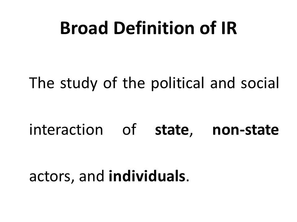 Broad Definition of IR The study of the political and social interaction of state, non-state actors, and individuals.