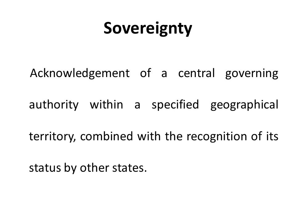 Sovereignty Acknowledgement of a central governing authority within a specified geographical territory, combined with the recognition of its status by